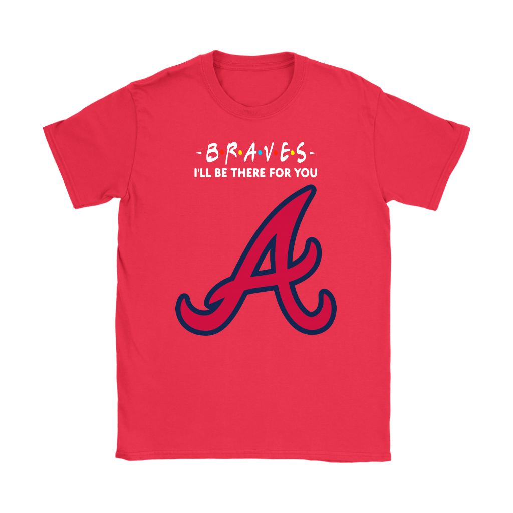 I'll Be There For You Atlanta Braves FRIENDS Movie MLB Shirts 12