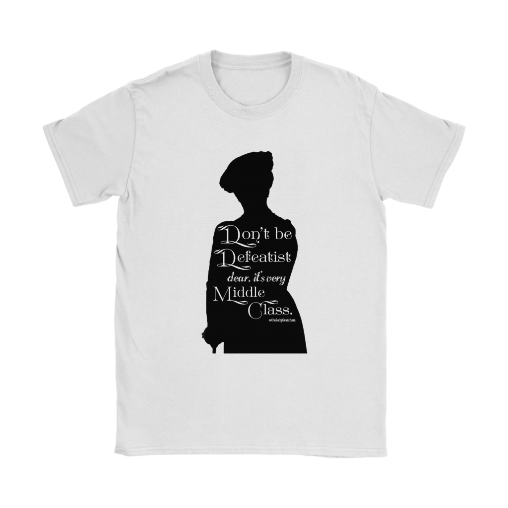 Don't Be A Defeatist It's Very Middle Class The Lady Grantham Shirts 2