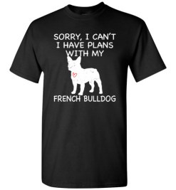 $18.95 – Sorry, I Can't. I Have Plans With My French Bulldog Dog Funny Dog Tee Shirts T-Shirt
