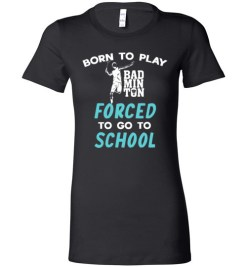 $19.95 – Born To Play Badminton Force To Go To School Funny Badminton Lady T-Shirt