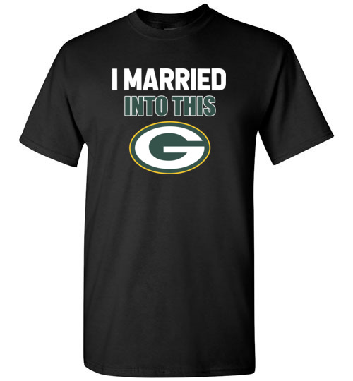 I Married Into This Green Bay Packers Football NFL T-Shirts