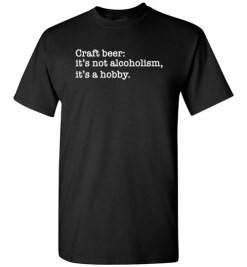 $18.95 – Craft beer funny quote T-Shirts: it's not alcoholism, it's a hobby T-Shirt
