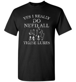 $18.95 – Yes I Really Do Need All These Lures Funny Fishing T-Shirt