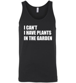 $24.95 – I Can't I Have Plants In The Garden Funny Gardeners Unisex Tank