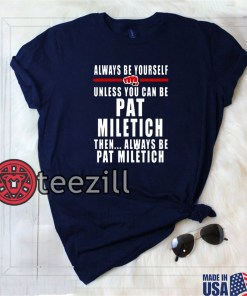 Always Be Yourself Unless You Can Be Pat Miletich Then Always Be Pat Miletich Shirts