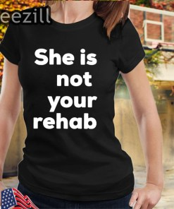 She Is Not Your Rehab Shirts