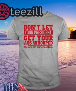 Don't Let Your President Get Your Ass Whooped We Are Not Our Ancestors Classic Shirt