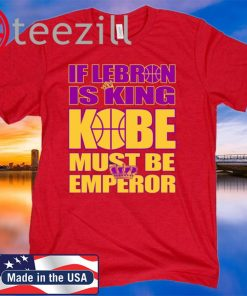 IF LEBRON IS KING KOBE MUST BE EMPEROR T SHIRT