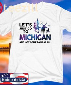 Let's just go to michigan and not come back at all tshirt