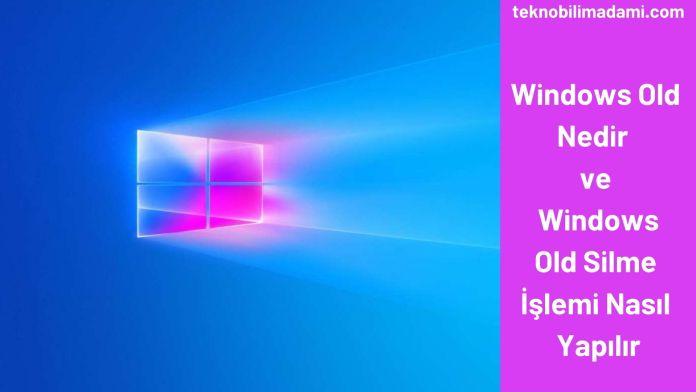 Windows Old Nedir ve Windows Old Silme İşlemi Nasıl Yapılır