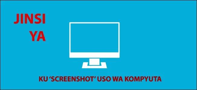 Jinsi Ya Ku'ScreenShot' Katika Kompyuta!