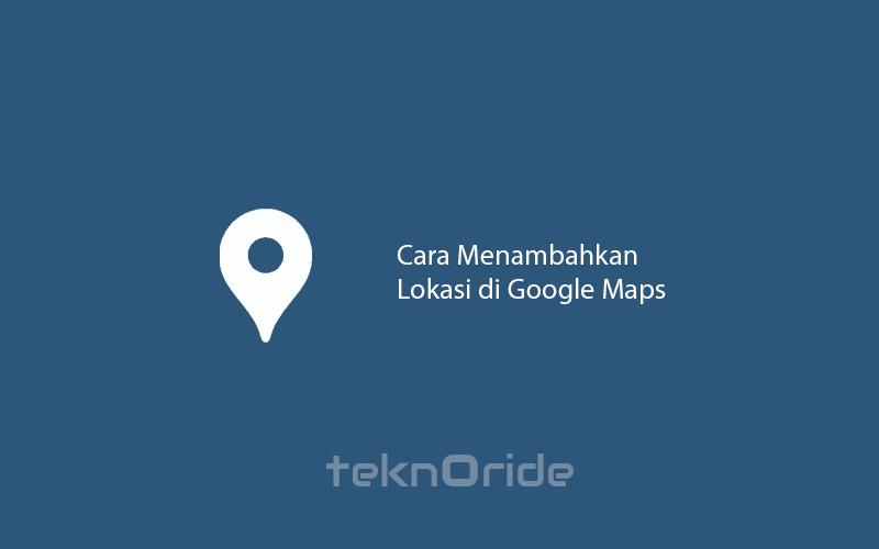 Mudah Cara Mendaftarkan Alamat Di Google Maps Teknoride