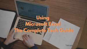 Using Microsoft Excel The Complete Tech Guide
