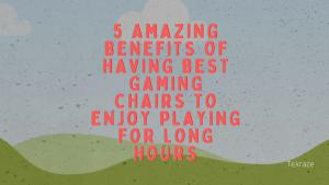 5 Amazing Benefits Of Having Best Gaming Chairs to Enjoy Playing For Long Hours Banner Image