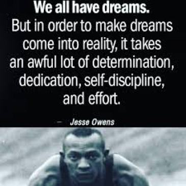 """We all have dreams. In order to make dreams come into reality, it takes an awful lot of determination, dedication, self-discipline and effort.""  —Jesse Owens, world record-setting Olympic athlete"