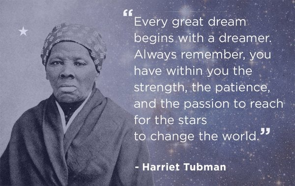 """""""Every great dream begins with a dreamer. Always remember, you have within you the strength, the patience, and the passion to reach for the stars to change the world.""""  -Harriet Tubman"""