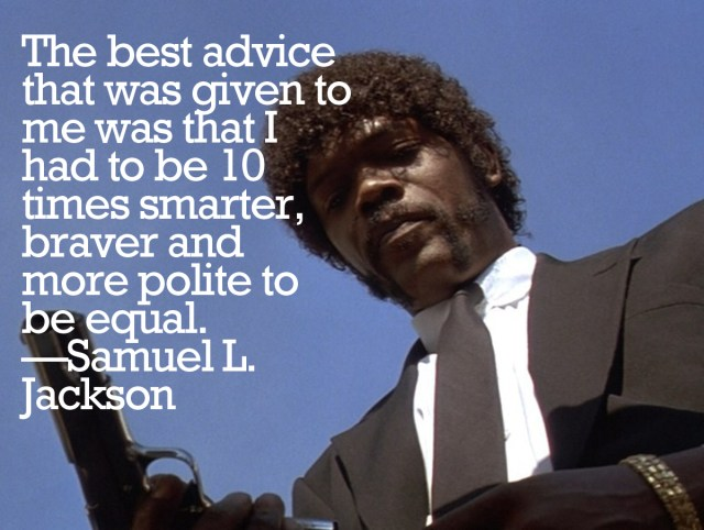 """""""The best advice that was given to me was that I had to be 10 times smarter, braver and more polite to be equal. So I did. """" — Samuel L. Jackson"""