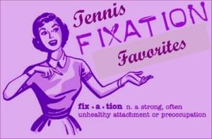 Tennis Fixation Favorities July 2013