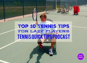 Top 10 Tennis Tips For Lazy Players – Tennis Quick Tips Podcast 10