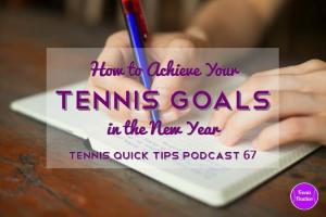 How To Achieve Your Tennis Goals In 2015 – Tennis Quick Tips Podcast 67