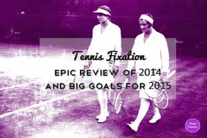 Tennis Fixation Epic Review of 2014 and Big Goals for 2015