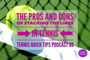 The Pros and Cons of Stacking the Lines in Tennis – Tennis Quick Tips Podcast 91