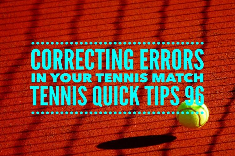 Correcting Errors in Your Tennis Match - Tennis quick Tips Podcast 96