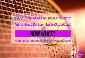 My Tennis Racket String Broke – Now What? Tennis Quick Tips Podcast 111