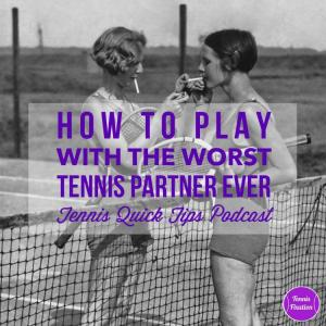 How to Play with the Worst Tennis Partner Ever – Tennis Quick Tips Podcast 113