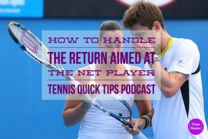 How to Handle the Return Aimed at the Net Player – Tennis Quick Tips Podcast 120