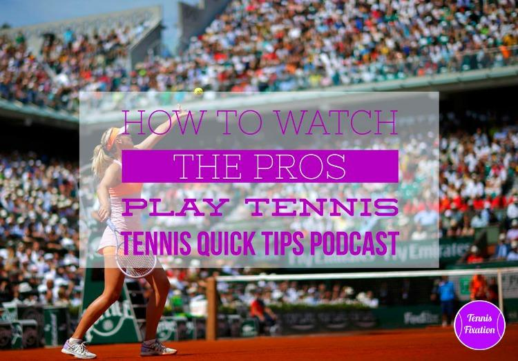 How to Watch the Pros Play Tennis - Tennis Quick Tips Podcast