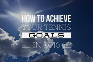 How to Achieve Your Tennis Goals in 2016 – Tennis Quick Tips Podcast 117