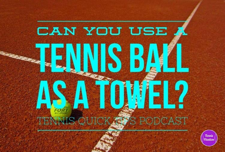 Can You Use a Tennis Ball for a Towel? Tennis Quick Tips Podcast Episode 133