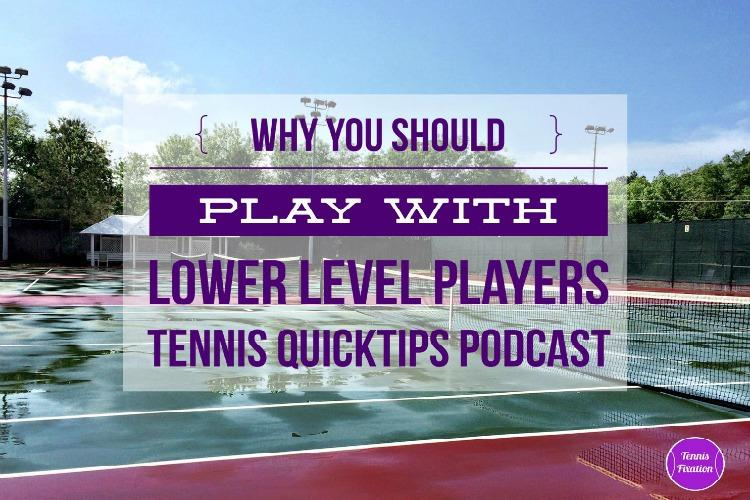 Why YOu Should Play with Lower Level Players - Tennis Quick Tips Podcast
