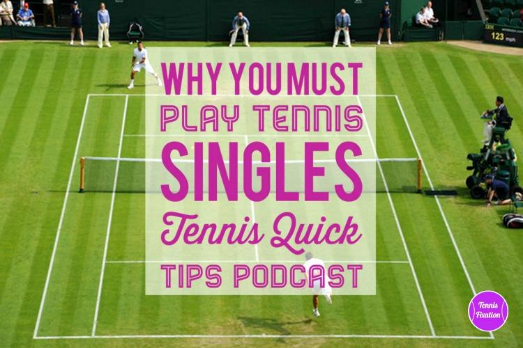 Why You Must Play Tennis Singles - Tennis Quick Tips Podcast