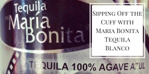 Sipping Off the Cuff | Maria Bonita Tequila Blanco http://wp.me/p3u1xi-4WO