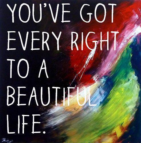 You've got every right to a beautiful life.