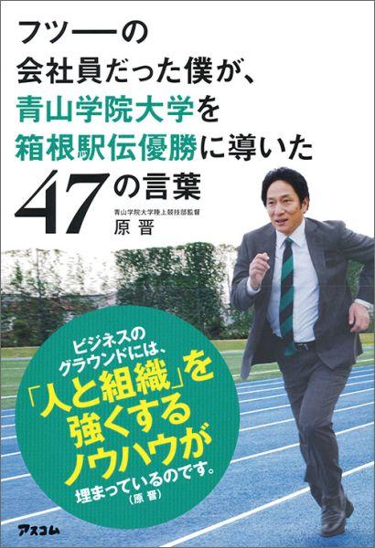 普通の会社員が青山学院大学を箱根駅伝優勝まで導いたという原晋の47の言葉に触れよう