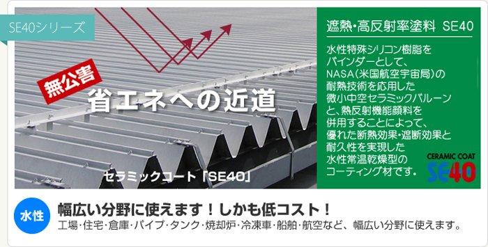 ★セラミックコートSE40の特徴 驚異の遮熱効果 微小中空セラミックバルーンと熱反射機能顔料・高機能遮熱性リン片状粉体の併用で、遮熱効果に優れ、夏期の室内温度を大幅に低減します。 夏期の冷房負荷を30%以上削減し、冬期の暖房費削減など年間を通して、高い省エネ効果を発揮します。