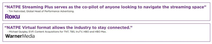 """""""NATPE Streaming Plus serves as the co-pilot of anyone looking to navigate the streaming space"""" Tim Natividad, Global Head of Performance Advertising, Roku  """"NATPE Virtual format allows the industry to stay connected."""" Michael Quigley, EVP, Content Acquisitions for TNT, TBS, truTV, HBO and HBO Max, Warner Media"""