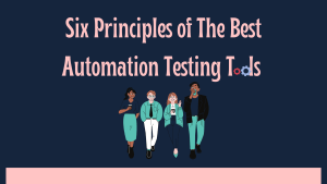 Six principles of the best automation testing tools for you