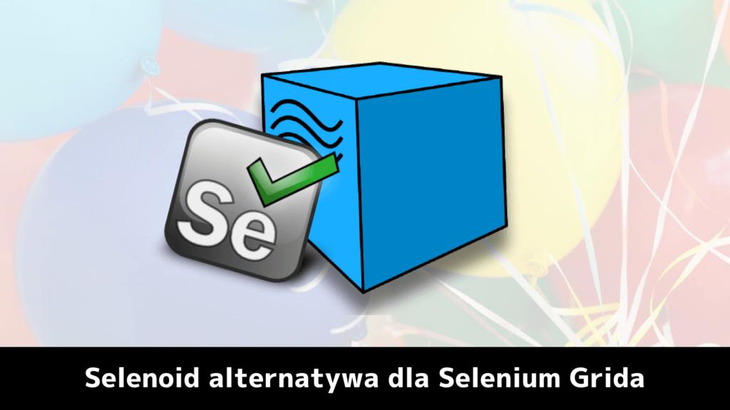 Selenoid alternatywa dla Selenium Grida?