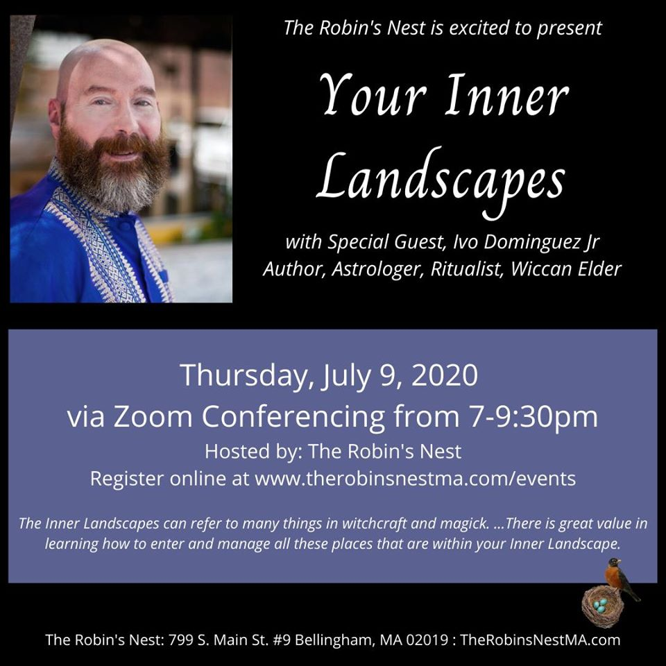 """Date/Time Date(s) - 07/09/2020 7:00 pm - 9:30 pm """"Your Inner Landscapes"""" The Inner Landscapes can refer to many things in witchcraft and magick. It can be a place of power and sanctuary within yourself. It can be the meeting place for different parts of yourself. It can be the staging area in your personal astral to do workings or start journeys. It can be where you create space for meeting with spirits, God/dess/es, and so on. For many this is also the waystation in the journey called death. There is great value in learning how to enter and manage all these places that are within your Inner Landscape. The Robin's Nest is excited to host Author Ivo Dominguez Jr virtually! This will take place via Zoom Conferencing. Once registered, participants will receive an email with the meeting information prior to the event."""
