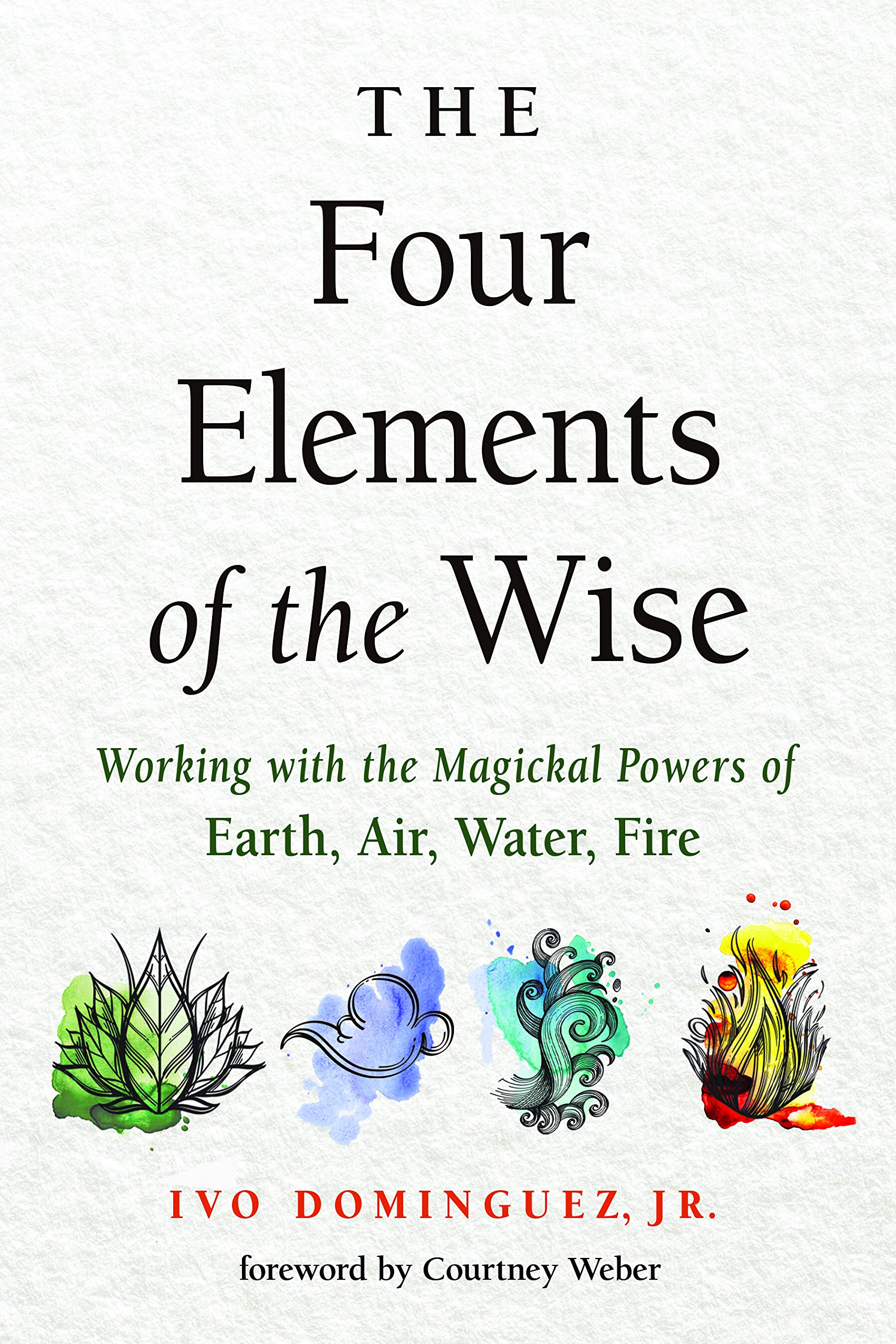 Four Elements of the Wise: Working with the Magickal Powers of Earth, Air, Water, Fire: Dominguez, Ivo, Weber, Courtney