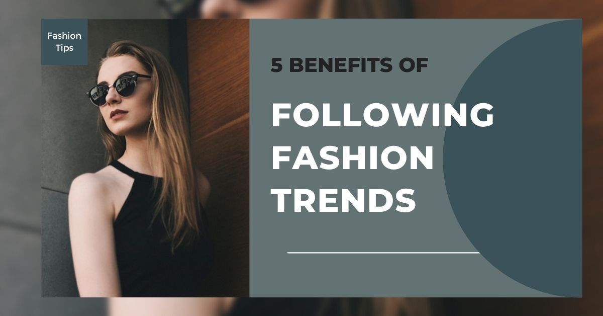 5 Benefits of Following Fashion Trends