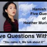 Hamish Downie's Five Questions With Heather Muriel Nguyen