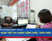 Bỏ chứng chỉ ngoại ngữ, tin học: Giảm thủ tục hành công chức, viên chức
