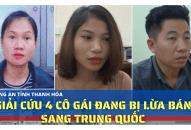 Công an Thanh Hóa giải cứu 4 cô gái đang bị lừa bán sang Trung Quốc