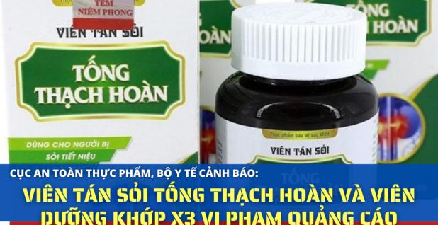 Cảnh báo: Viên tán sỏi Tống Thạch Hoàn và Viên Dưỡng Khớp X3 vi phạm quảng cáo