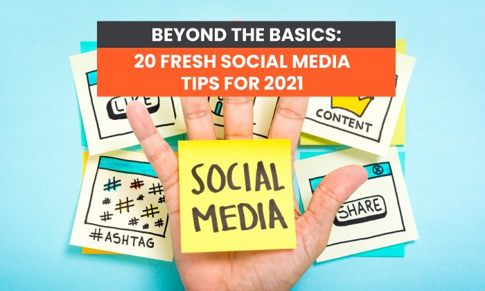Beyond the Basics: 20 Fresh Social Media Tips for 2021
